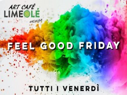 Il Venerdì...FEEL GOOD FRIDAY - ART CAFE' - LimeOlé House